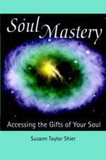 Soul Mastery : Accessing the Gifts of Your Soul - Susann Taylor Shier