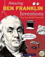 Amazing Ben Franklin Inventions You Can Build Yourself : Learn Some Hands-On History! - Carmella Van Vleet