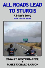All Roads Lead to Sturgis :  A Biker's Story: Book 1 of the Series - Edward Winterhalder