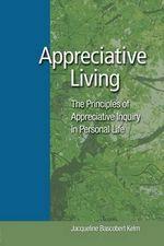 Appreciative Living : The Principles of Appreciative Inquiry in Daily Life - Jacqueline Bascobert Kelm