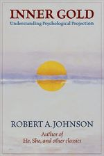 Inner Gold :  Understanding Psychological Projection - Robert A Johnson
