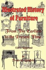 Illustrated History of Furniture : From the Earliest to the Present Time (1893 Reprint) - Frederick Litchfield