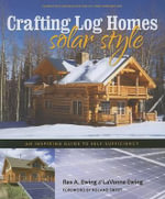 Crafting Log Homes Solar Style : An Inspiring Guide to Self-Sufficiency - Rex A Ewing
