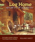 Log Home Secrets of Success : An Insider's Guide to Making Your Dream Home a Reality - Roland Sweet