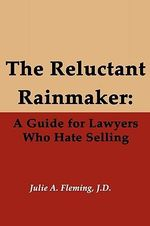 The Reluctant Rainmaker : A Guide for Lawyers Who Hate Selling - J D Julie a Fleming