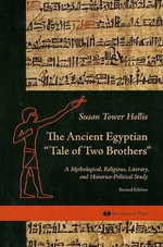 The Ancient Egyptian Tale of Two Brothers : A Mythological, Religious, Literary and Historico-political Study - Susan Tower Hollis
