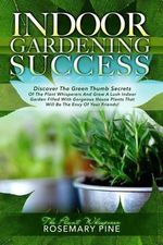 Indoor Gardening Success : Discover the Green Thumb Secrets of the Plant Whisperers and Grow a Lush Indoor Garden Filled with Gorgeous House Plants That Will Be the Envy of Your Friends! - Rosemary Pine The Plant Whisperer