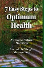 7 Easy Steps to Optimum Health : Awesome Natural Nutrition and Incredible Weight Management - Ken Purcell