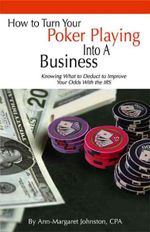 How to Turn Your Poker Playing into a Business : Knowing What to Deduct to Improve Your Odds With the IRS - Ann-margaret Johnston