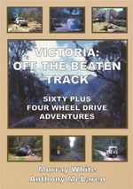 Victoria : Off The Beaten Track : Sixty Plus Four Wheel Drive Adventures - Murray White
