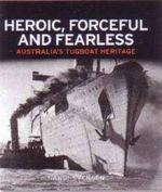 Heroic, Forceful and Fearless : Australia's Tugboat Heritage - Randi Svensen