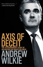Axis of Deceit : The Extraordinary Story of an Australian Whistleblower - Andrew Wilkie