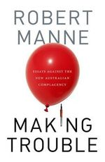 Making Trouble : Essays Against the New Australian Complacency - Robert Manne