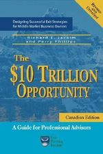 The $10 Trillion Opportunity : Designing Successful Exit Strategies for Middle Market Business Owners - Canadian Edition - Richard E Jackim