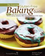 The Essential Gluten-Free Baking Guide : Part 1: Learn How to Use Amaranth, Almond, Quinoa, Garbanzo, Millet and Coconut Flour in 50+ Recipes - Brittany Angell