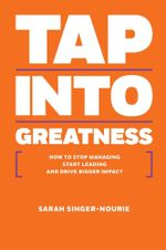 Tap Into Greatness : How to Stop Managing Start Leading and Drive Bigger Impact - Sarah Singer-Nourie