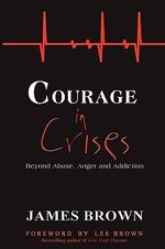 Courage in Crises : Beyond Abuse, Anger and Addiction - James Brown
