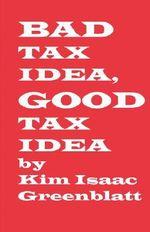 Bad Tax Idea, Good Tax Idea - Kim Isaac Greenblatt