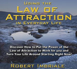 Using the Law of Attraction in Everyday Life : Discover How to Put the Power of the Law of Attraction to Work for You and Turn Your Life Around Starting Right Now! - Robert Imbriale