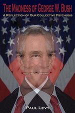 The Madness of George W. Bush : A Reflection of Our Collective Psychosis - Paul Levy