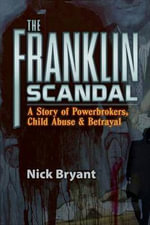Franklin Scandal : A Story of Powerbrokers, Child Abuse and Betrayal - Nick Bryant