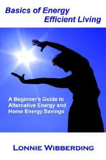 Basics of Energy Efficient Living : A Beginner's Guide to Alternative Energy and Home Energy Savings - Lonnie Wibberding