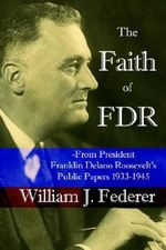 The Faith of FDR -From President Franklin D. Roosevelt's Public Papers 1933-1945 :  From President Franklin D. Roosevelt's Public Papers 1933-1945 - William, J Federer