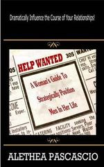 Help Wanted : A Woman's Guide to Strategically Position Men in Her Life - Alethea M Pascascio