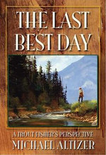 The Last Best Day a Trout Fisher's Perspective : A Trout Fisher's Perspective - Michael Altizer