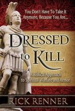 Dressed to Kill : A Biblical Approach to Spiritual Warfare and Armor - Rick Renner