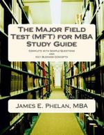 The Major Field Test (Mft) for MBA Study Guide : Complete with Sample Questions and Key Business Concepts - James E Phelan
