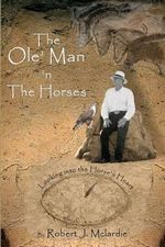 The OLE' Man 'n the Horses : Looking Into the Horse's Heart - Part I of the OLE' Man's Wisdom Series - Robert J McLardie