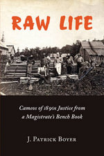 Raw Life : Cameos of 1890s Justice from a Magistrate's Bench Book - J. Patrick Boyer