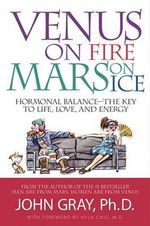 Venus on Fire, Mars on Ice : Hormonal Balance--The Key to Life, Love, and Energy - John Gray