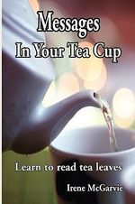 Messages In Your Tea Cup : Learn to Read Tea Leaves - Irene McGarvie