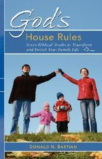 God's House Rules : Seven Biblical Truths to Transform and Enrich Your Family Life - Donald N. Bastian