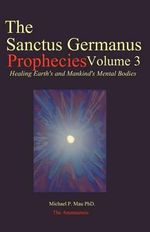 The Sanctus Germanus Prophecies Volume 3 : Seeding the Mass Consciousness to Heal Earth's Mental Body - Michael P Mau Phd