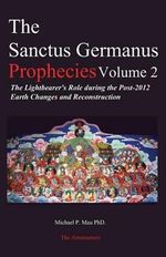 The Sanctus Germanus Prophecies Volume 2 : The Lightbearer's Role During the Post-2012 Earth Changes and Reconstruction - Michael P Mau