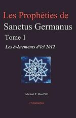 Les Propheties de Sanctus Germanus Tome 1 : Les Evenements D'Ici 2012 - Michael P Mau Phd