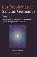 Les Propheties de Sanctus Germanus Tome 3 : Ensemencer La Conscience de Masse Pour Guerir Le Corps Mental de La Terre - Michael P Mau