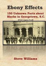 Ebony Effects : 150 Unknown Facts about Blacks in Georgetown, SC - MR Steve S Williams
