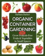 Organic Container Gardening : Grow Pesticide-Free Fruits and Vegetables in Small Spaces - Barbara Barker