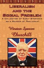 Liberalism and the Social Problem : A Collection of Early Speeches as a Member of Parliament - Sir Winston S Churchill