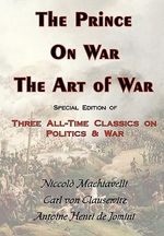 The Prince, on War & the Art of War - Three All-Time Classics on Politics & War - Carl Von Clausewitz