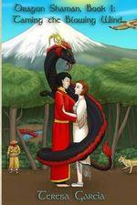 Dragon Shaman : Book One: Taming the Blowing Wind - Teresa Garcia