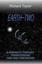 Earth Two : A Romantic Fantasy, Transcending Time and Dimensions - Richard Taylor