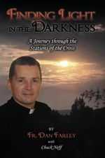 Finding Light in the Darkness, A Journey Through the Stations of the Cross : The Inside Story of Pope Francis  -  Who He is, Ho... - Fr. Dan Farley