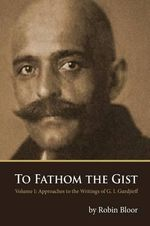 To Fathom the Gist : Volume 1 - Approaches to the Writings of G. I. Gurdjieff - Robin Bloor