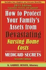 How to Protect Your Family's Assets from Devastating Nursing Home Costs : Medicaid Secrets (7th Edition) - K Gabriel Heiser