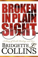Broken In Plain Sight : A Story of Truth, Healing, and Love - Bridgette LaChelle Collins
